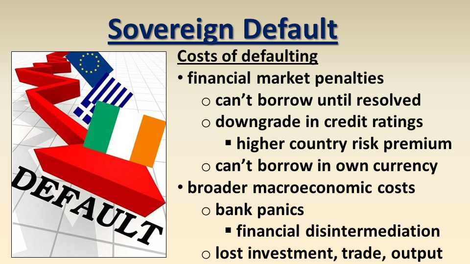 Sovereign Default Costs of defaulting financial market penalties o can't borrow until resolved o downgrade in credit ratings  higher country risk premium o can't borrow in own currency broader macroeconomic costs o bank panics  financial disintermediation o lost investment, trade, output