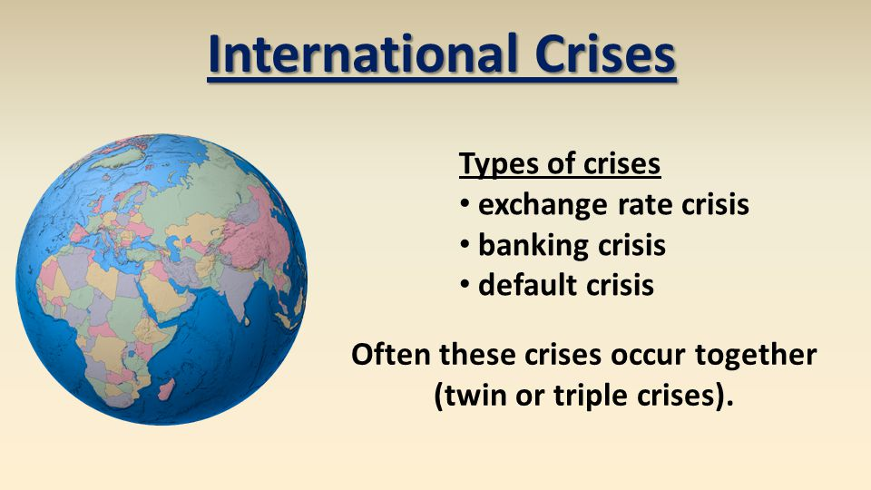 International Crises Types of crises exchange rate crisis banking crisis default crisis Often these crises occur together (twin or triple crises).