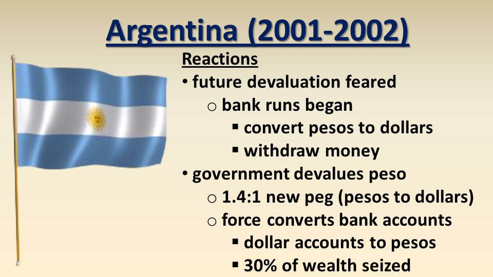 Argentina (2001-2002) Reactions future devaluation feared o bank runs began  convert pesos to dollars  withdraw money government devalues peso o 1.4:1 new peg (pesos to dollars) o force converts bank accounts  dollar accounts to pesos  30% of wealth seized