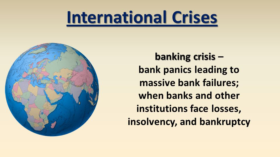 banking crisis banking crisis – bank panics leading to massive bank failures; when banks and other institutions face losses, insolvency, and bankruptcy International Crises