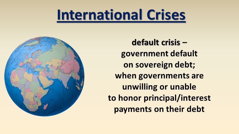 default crisis default crisis – government default on sovereign debt; when governments are unwilling or unable to honor principal/interest payments on their debt International Crises
