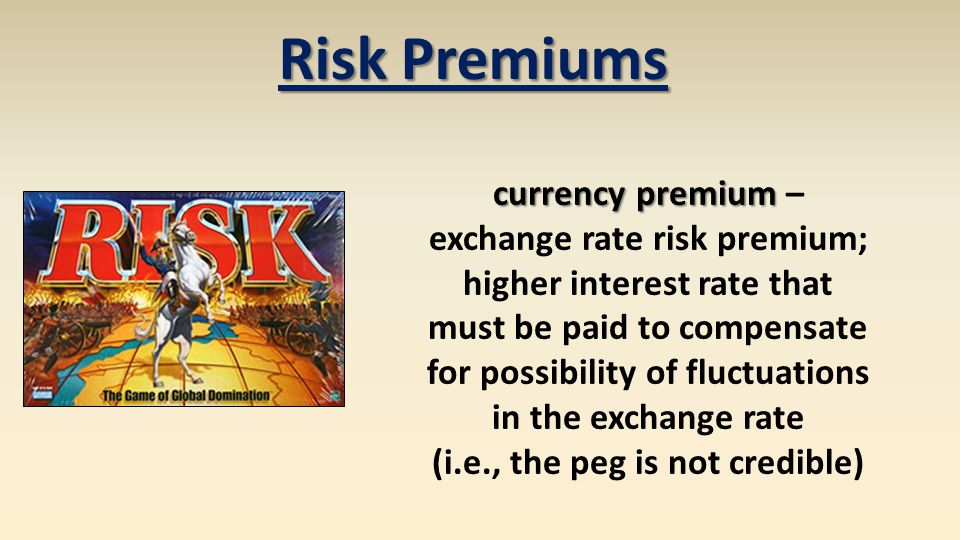 Risk Premiums currency premium currency premium – exchange rate risk premium; higher interest rate that must be paid to compensate for possibility of fluctuations in the exchange rate (i.e., the peg is not credible)