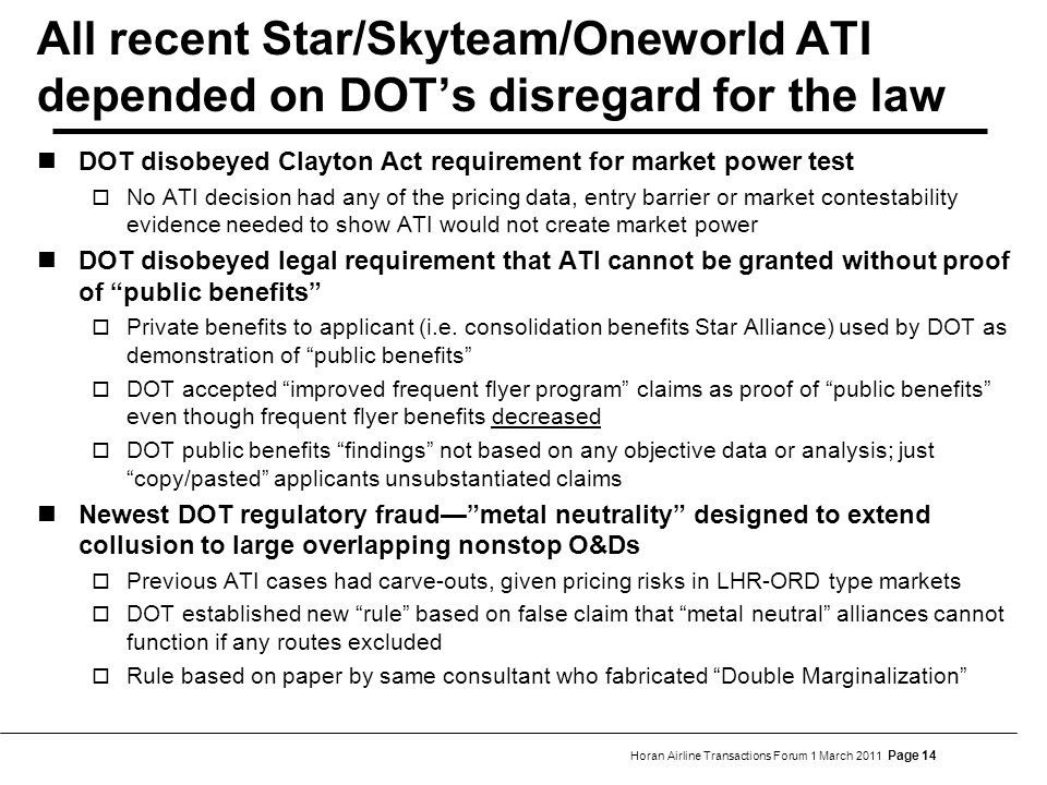 Horan Airline Transactions Forum 1 March 2011 Page 14 All recent Star/Skyteam/Oneworld ATI depended on DOT's disregard for the law DOT disobeyed Clayton Act requirement for market power test  No ATI decision had any of the pricing data, entry barrier or market contestability evidence needed to show ATI would not create market power DOT disobeyed legal requirement that ATI cannot be granted without proof of public benefits  Private benefits to applicant (i.e.