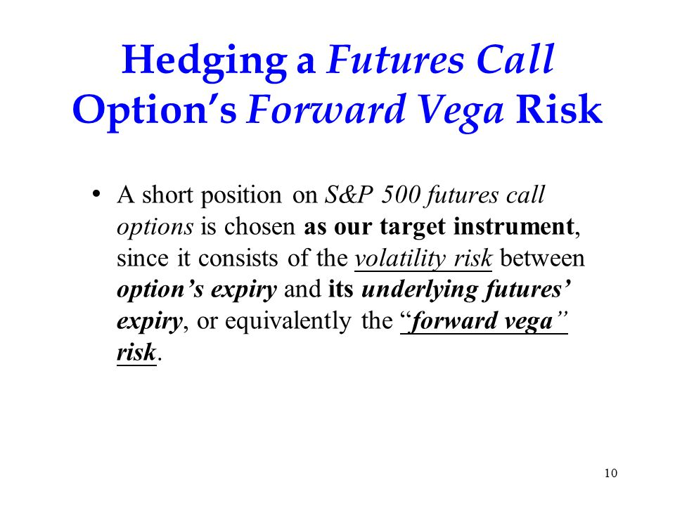 Hedging a Futures Call Option's Forward Vega Risk A short position on S&P 500 futures call options is chosen as our target instrument, since it consists of the volatility risk between option's expiry and its underlying futures' expiry, or equivalently the forward vega risk.