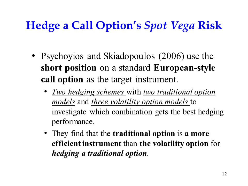 12 Hedge a Call Option's Spot Vega Risk Psychoyios and Skiadopoulos (2006) use the short position on a standard European-style call option as the target instrument.