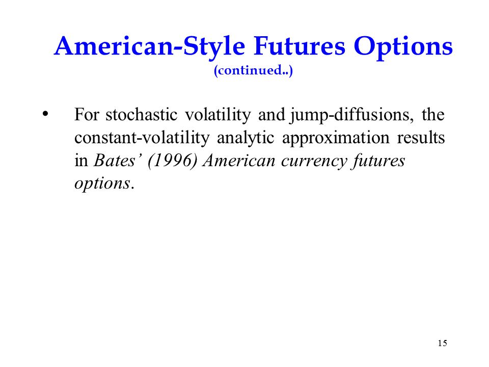 American-Style Futures Options (continued..) For stochastic volatility and jump-diffusions, the constant-volatility analytic approximation results in Bates' (1996) American currency futures options.