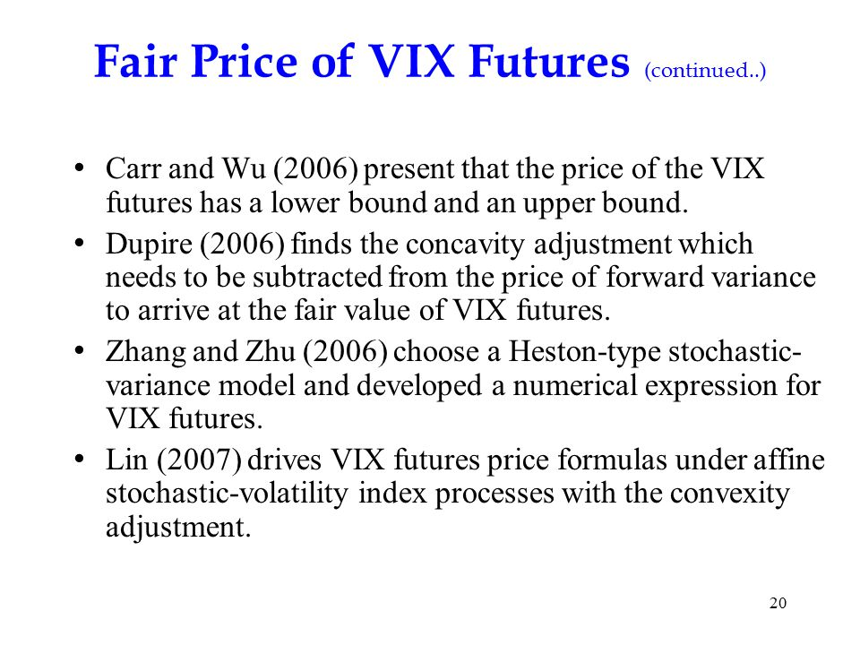 20 Fair Price of VIX Futures (continued..) Carr and Wu (2006) present that the price of the VIX futures has a lower bound and an upper bound.