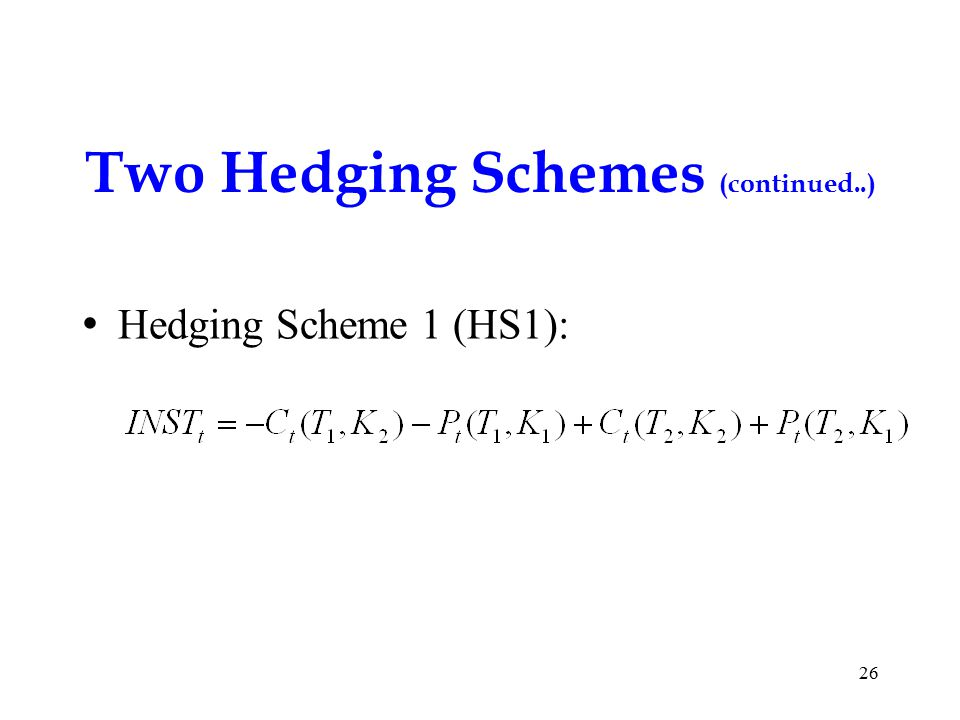 Two Hedging Schemes (continued..) Hedging Scheme 1 (HS1): 26