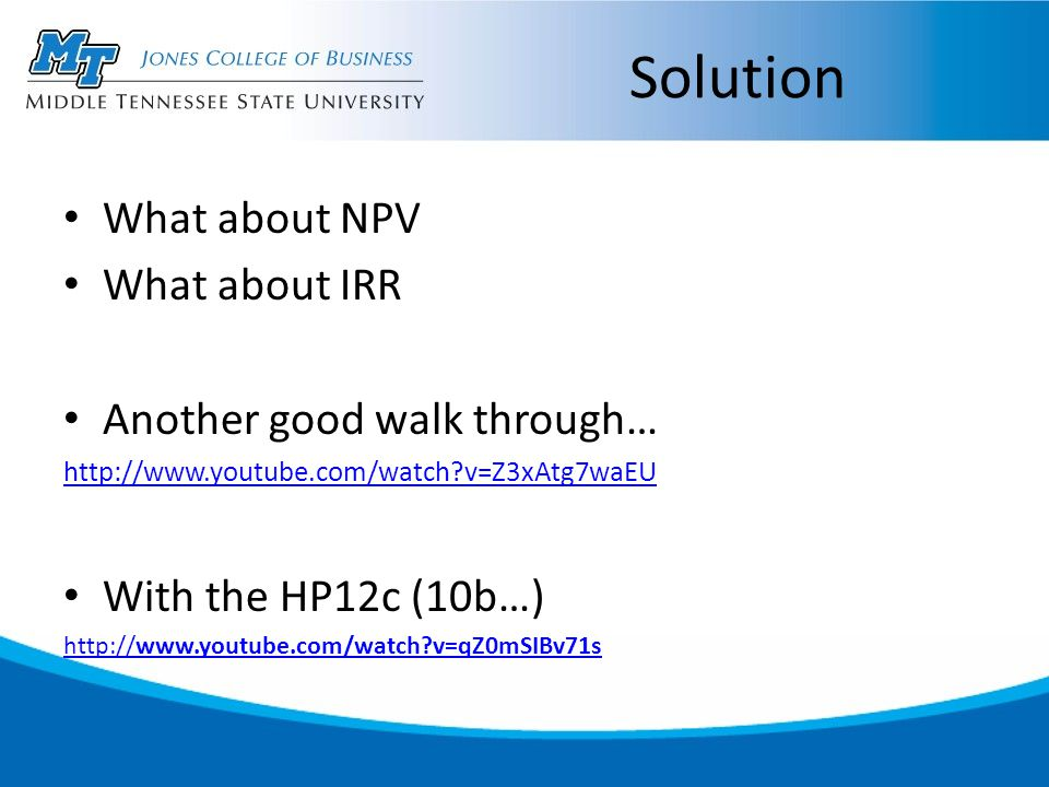Solution What about NPV What about IRR Another good walk through… http://www.youtube.com/watch v=Z3xAtg7waEU With the HP12c (10b…) http://www.youtube.com/watch v=qZ0mSIBv71s