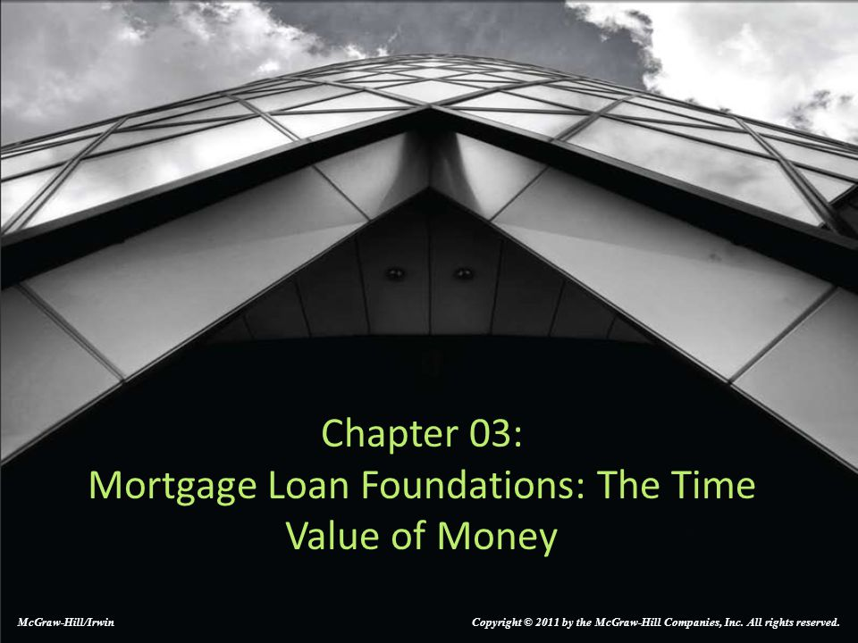Chapter 03: Mortgage Loan Foundations: The Time Value of Money McGraw-Hill/Irwin Copyright © 2011 by the McGraw-Hill Companies, Inc.