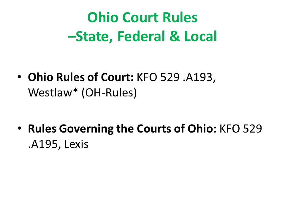 Ohio Court Rules –State, Federal & Local Ohio Rules of Court: KFO 529.A193, Westlaw* (OH-Rules) Rules Governing the Courts of Ohio: KFO 529.A195, Lexis