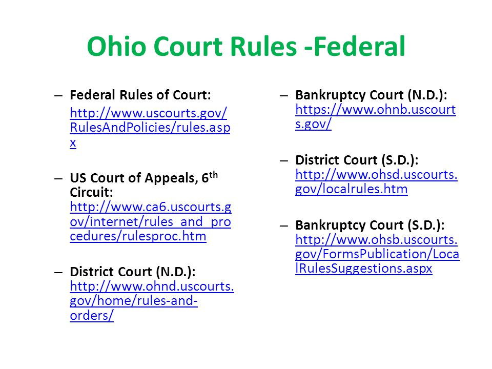 Ohio Court Rules -Federal – Federal Rules of Court: http://www.uscourts.gov/ RulesAndPolicies/rules.asp x – US Court of Appeals, 6 th Circuit: http://www.ca6.uscourts.g ov/internet/rules_and_pro cedures/rulesproc.htm http://www.ca6.uscourts.g ov/internet/rules_and_pro cedures/rulesproc.htm – District Court (N.D.): http://www.ohnd.uscourts.