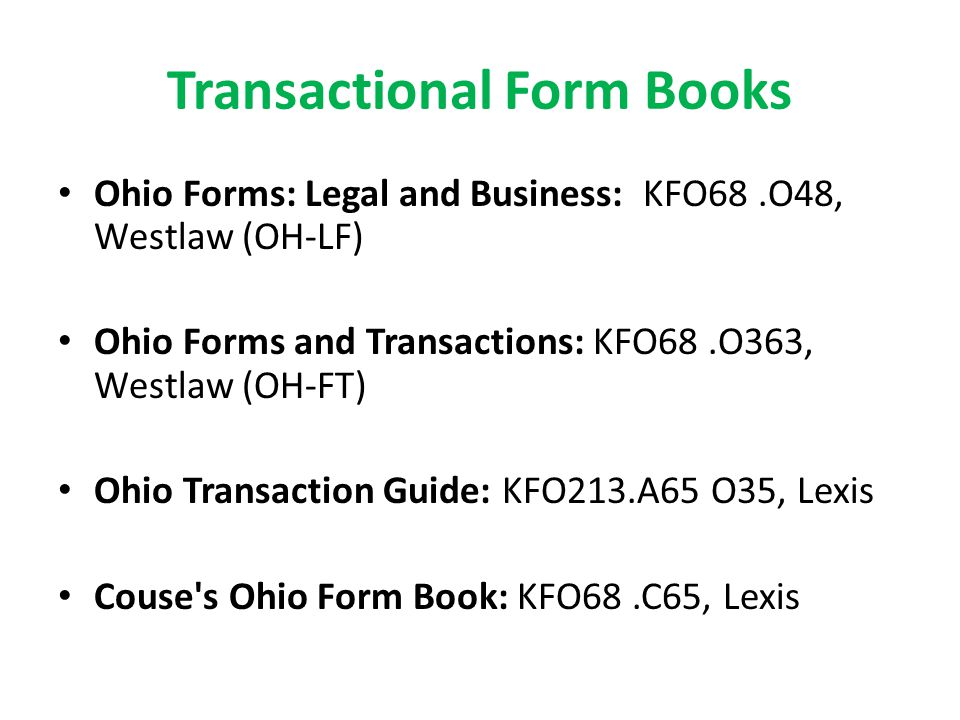 Ohio Forms: Legal and Business: KFO68.O48, Westlaw (OH-LF) Ohio Forms and Transactions: KFO68.O363, Westlaw (OH-FT) Ohio Transaction Guide: KFO213.A65 O35, Lexis Couse s Ohio Form Book: KFO68.C65, Lexis