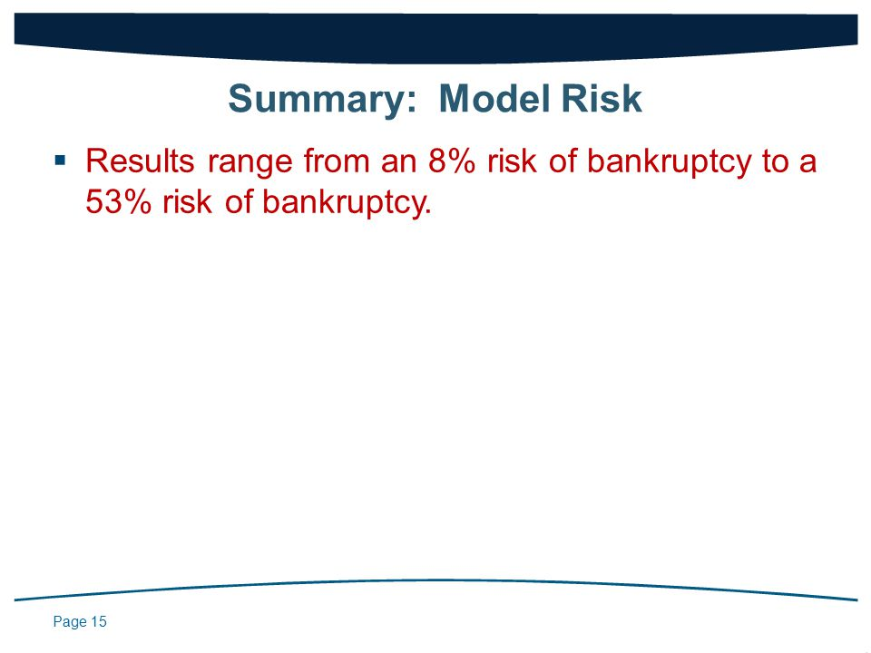 Page 15  Results range from an 8% risk of bankruptcy to a 53% risk of bankruptcy.