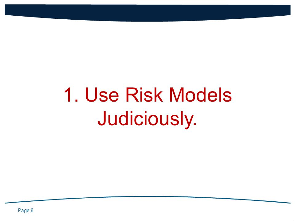 Page 8 1. Use Risk Models Judiciously.