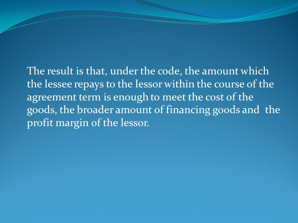 The result is that, under the code, the amount which the lessee repays to the lessor within the course of the agreement term is enough to meet the cost of the goods, the broader amount of financing goods and the profit margin of the lessor.
