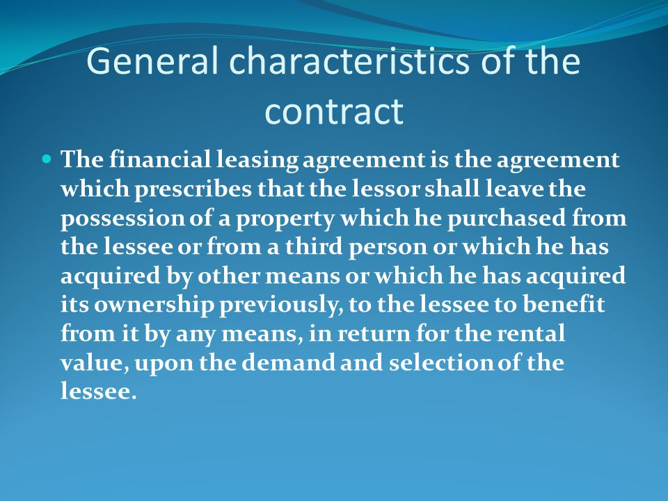 General characteristics of the contract The financial leasing agreement is the agreement which prescribes that the lessor shall leave the possession of a property which he purchased from the lessee or from a third person or which he has acquired by other means or which he has acquired its ownership previously, to the lessee to benefit from it by any means, in return for the rental value, upon the demand and selection of the lessee.