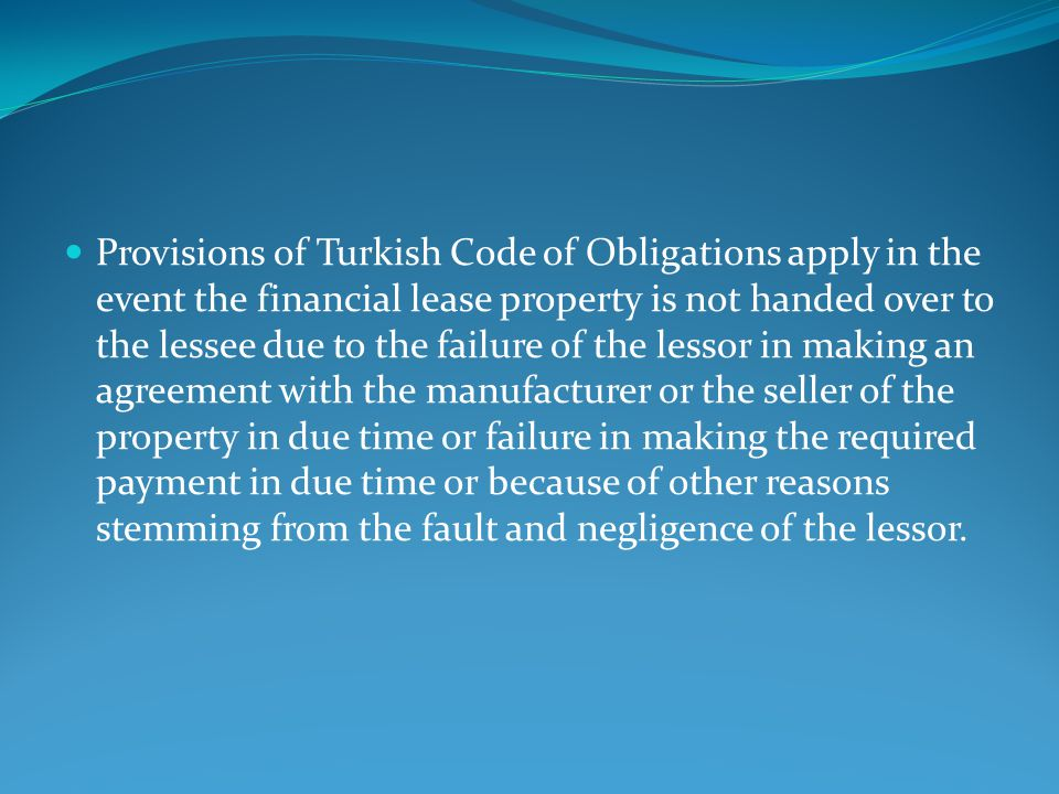 Provisions of Turkish Code of Obligations apply in the event the financial lease property is not handed over to the lessee due to the failure of the lessor in making an agreement with the manufacturer or the seller of the property in due time or failure in making the required payment in due time or because of other reasons stemming from the fault and negligence of the lessor.