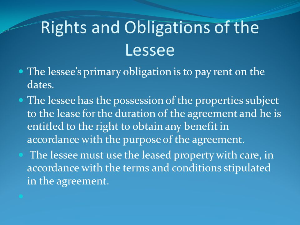 Rights and Obligations of the Lessee The lessee's primary obligation is to pay rent on the dates.