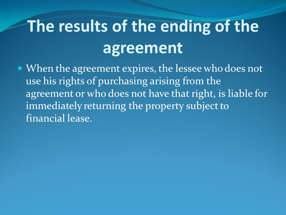 The results of the ending of the agreement When the agreement expires, the lessee who does not use his rights of purchasing arising from the agreement or who does not have that right, is liable for immediately returning the property subject to financial lease.