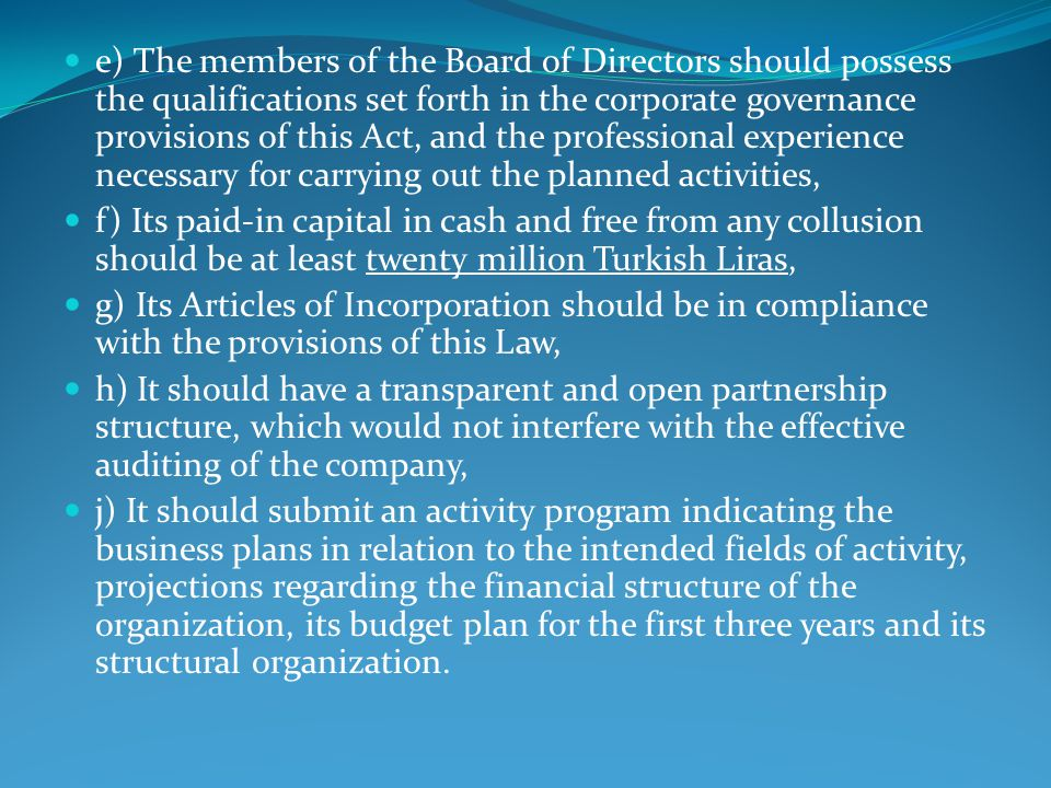 e) The members of the Board of Directors should possess the qualifications set forth in the corporate governance provisions of this Act, and the professional experience necessary for carrying out the planned activities, f) Its paid-in capital in cash and free from any collusion should be at least twenty million Turkish Liras, g) Its Articles of Incorporation should be in compliance with the provisions of this Law, h) It should have a transparent and open partnership structure, which would not interfere with the effective auditing of the company, j) It should submit an activity program indicating the business plans in relation to the intended fields of activity, projections regarding the financial structure of the organization, its budget plan for the first three years and its structural organization.