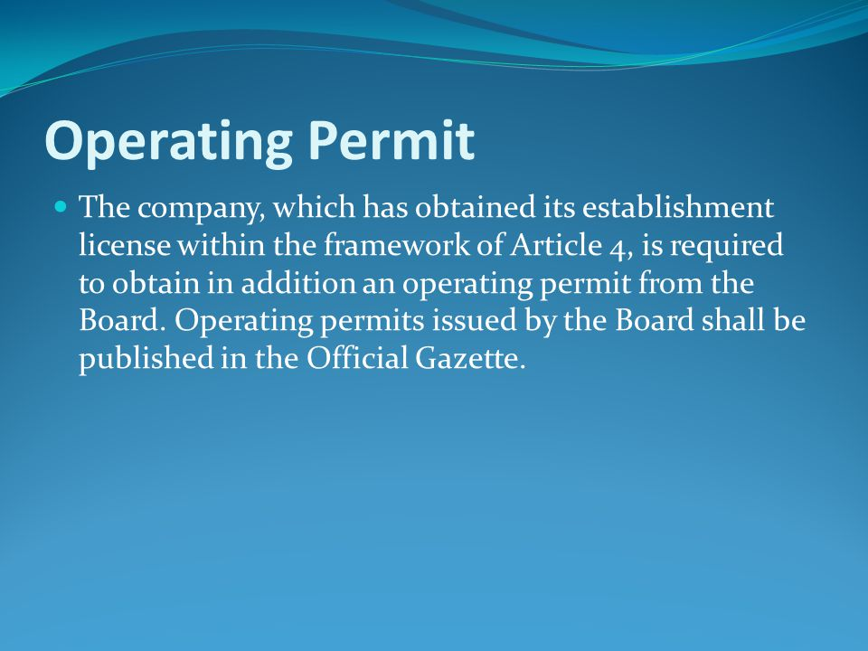Operating Permit The company, which has obtained its establishment license within the framework of Article 4, is required to obtain in addition an operating permit from the Board.