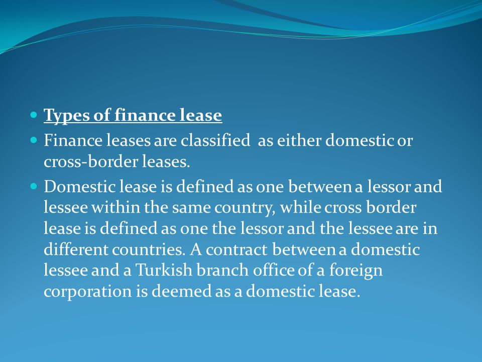 Types of finance lease Finance leases are classified as either domestic or cross-border leases.