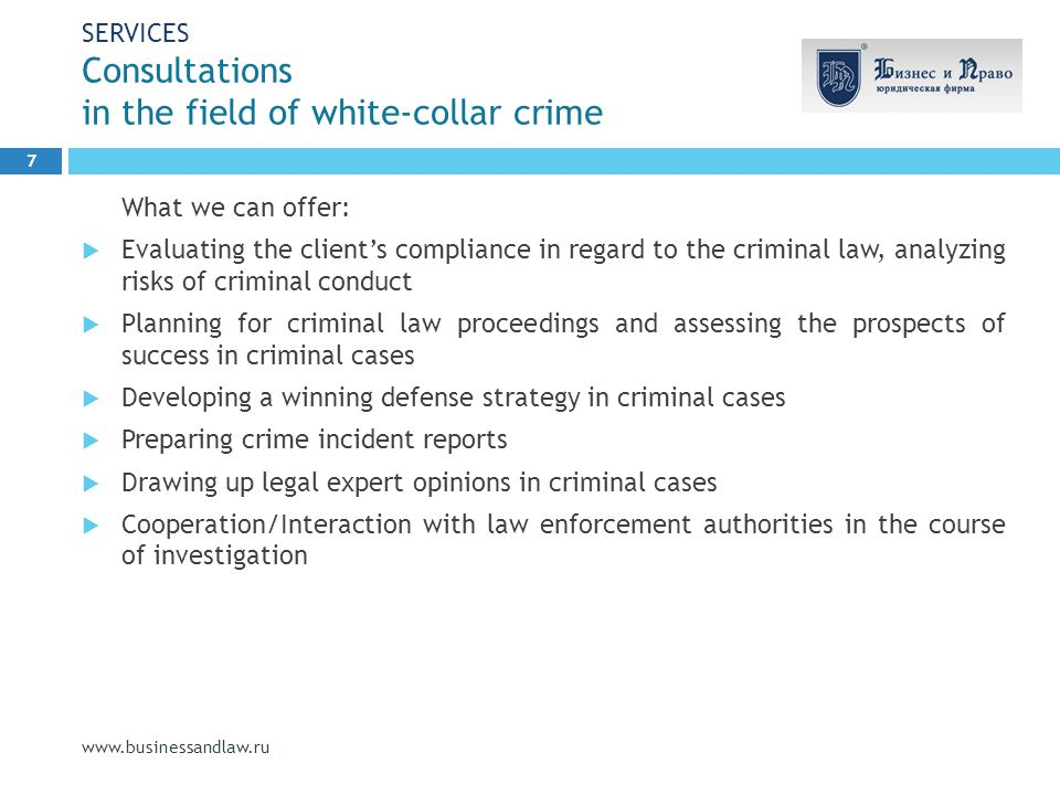 SERVICES Consultations in the field of white-collar crime www.businessandlaw.ru What we can offer:  Evaluating the client's compliance in regard to the criminal law, analyzing risks of criminal conduct  Planning for criminal law proceedings and assessing the prospects of success in criminal cases  Developing a winning defense strategy in criminal cases  Preparing crime incident reports  Drawing up legal expert opinions in criminal cases  Cooperation/Interaction with law enforcement authorities in the course of investigation 7