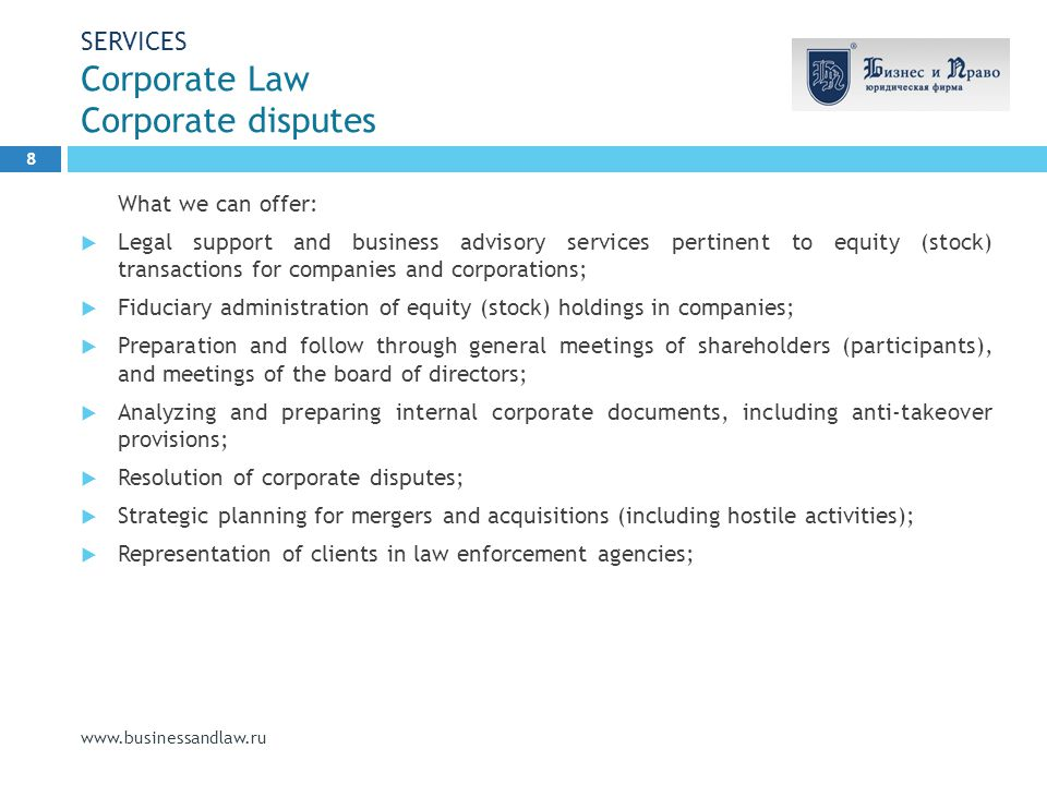 SERVICES Corporate Law Corporate disputes www.businessandlaw.ru What we can offer:  Legal support and business advisory services pertinent to equity (stock) transactions for companies and corporations;  Fiduciary administration of equity (stock) holdings in companies;  Preparation and follow through general meetings of shareholders (participants), and meetings of the board of directors;  Analyzing and preparing internal corporate documents, including anti-takeover provisions;  Resolution of corporate disputes;  Strategic planning for mergers and acquisitions (including hostile activities);  Representation of clients in law enforcement agencies; 8
