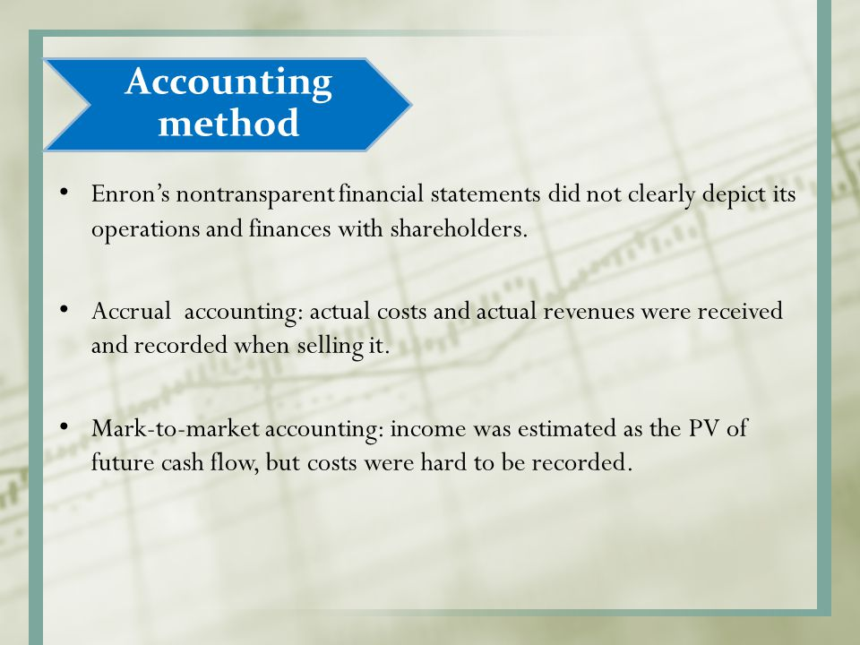 Accounting method Enron's nontransparent financial statements did not clearly depict its operations and finances with shareholders. Accrual accounting
