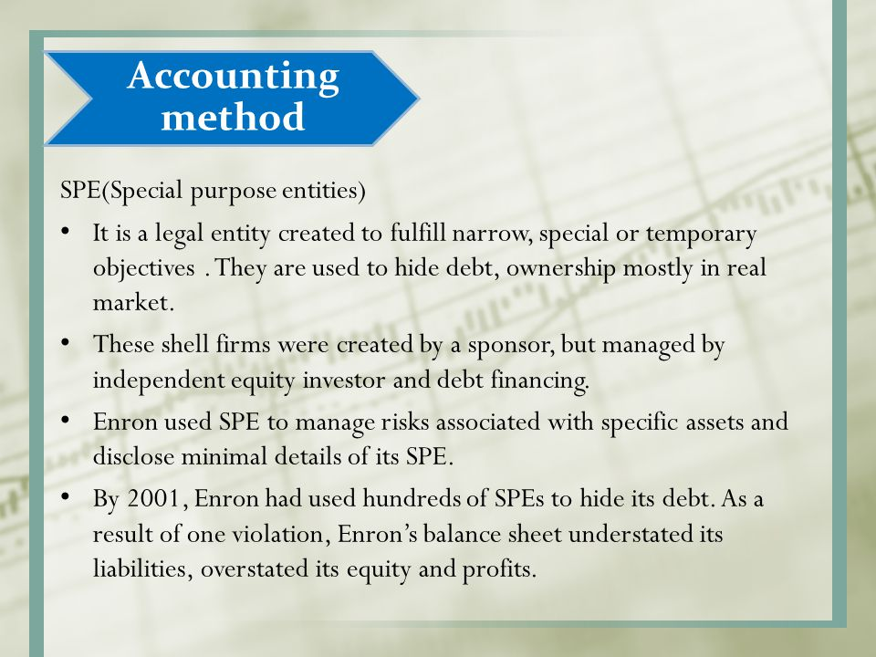 SPE(Special purpose entities) It is a legal entity created to fulfill narrow, special or temporary objectives. They are used to hide debt, ownership m