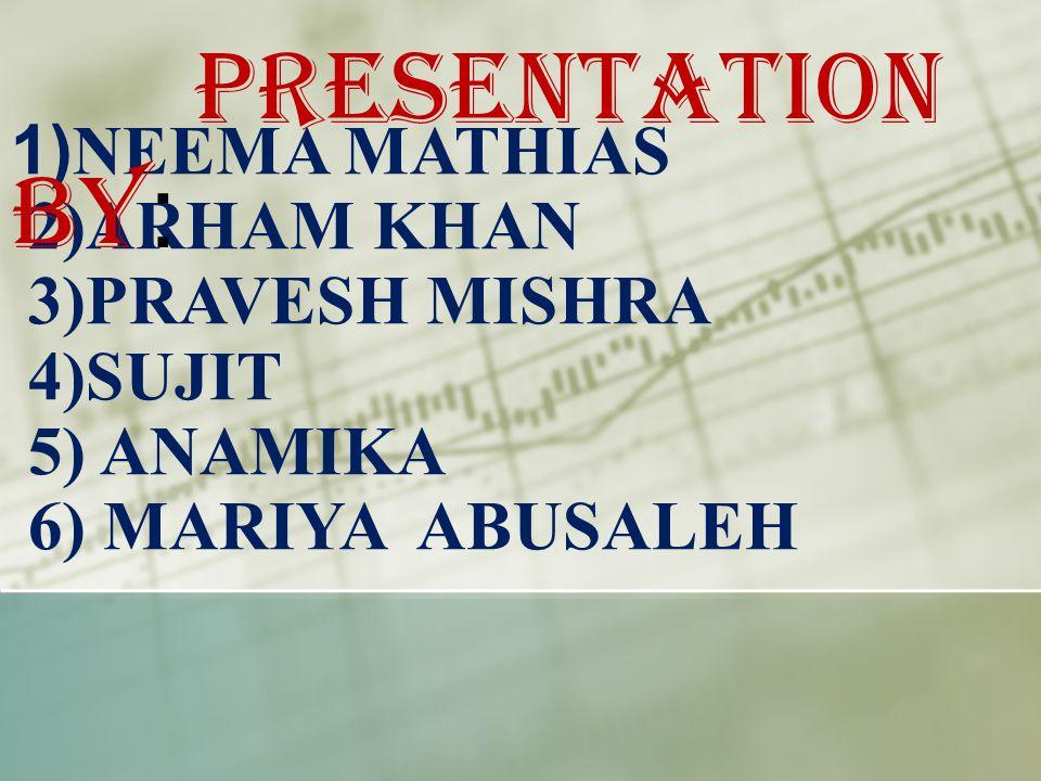 1) NEEMA MATHIAS 2)ARHAM KHAN 3)PRAVESH MISHRA 4)SUJIT 5) ANAMIKA 6) MARIYA ABUSALEH PRESENTATION BY :