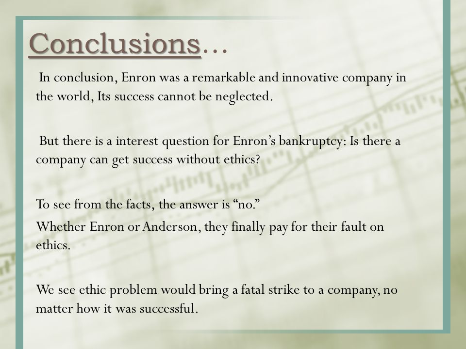 Conclusions Conclusions… In conclusion, Enron was a remarkable and innovative company in the world, Its success cannot be neglected. But there is a in