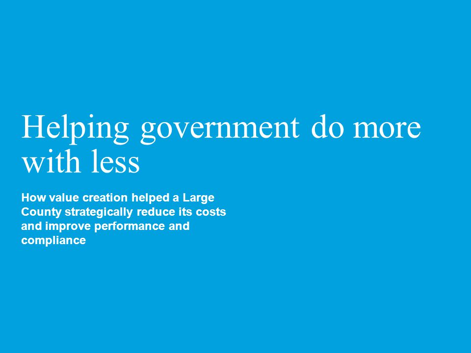 Helping government do more with less How value creation helped a Large County strategically reduce its costs and improve performance and compliance