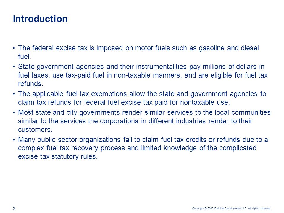 Copyright © 2012 Deloitte Development LLC. All rights reserved. 3 The federal excise tax is imposed on motor fuels such as gasoline and diesel fuel. S