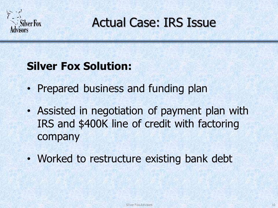 Actual Case: IRS Issue Silver Fox Solution: Prepared business and funding plan Assisted in negotiation of payment plan with IRS and $400K line of credit with factoring company Worked to restructure existing bank debt Silver Fox Advisors10