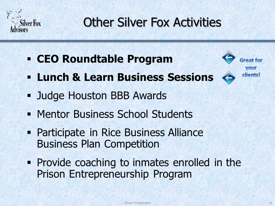 Other Silver Fox Activities  CEO Roundtable Program  Lunch & Learn Business Sessions  Judge Houston BBB Awards  Mentor Business School Students  Participate in Rice Business Alliance Business Plan Competition  Provide coaching to inmates enrolled in the Prison Entrepreneurship Program Silver Fox Advisors16