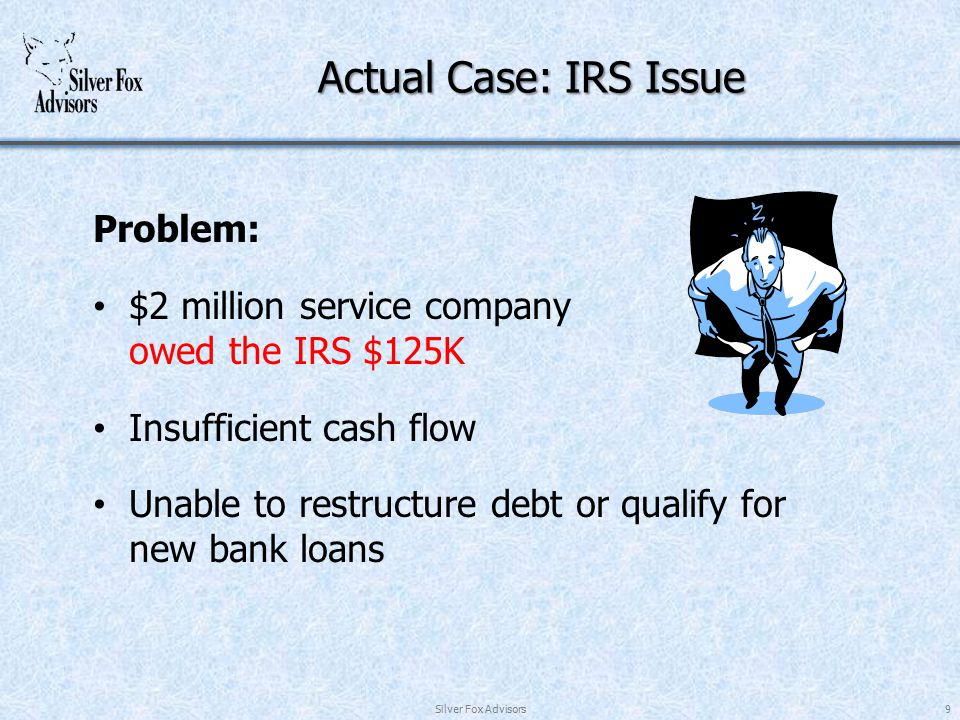 Actual Case: IRS Issue Problem: $2 million service company owed the IRS $125K Insufficient cash flow Unable to restructure debt or qualify for new bank loans Silver Fox Advisors9