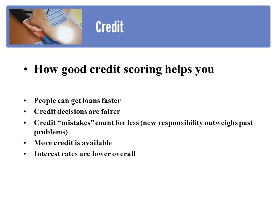How good credit scoring helps you People can get loans faster Credit decisions are fairer Credit mistakes count for less (new responsibility outweighs past problems) More credit is available Interest rates are lower overall