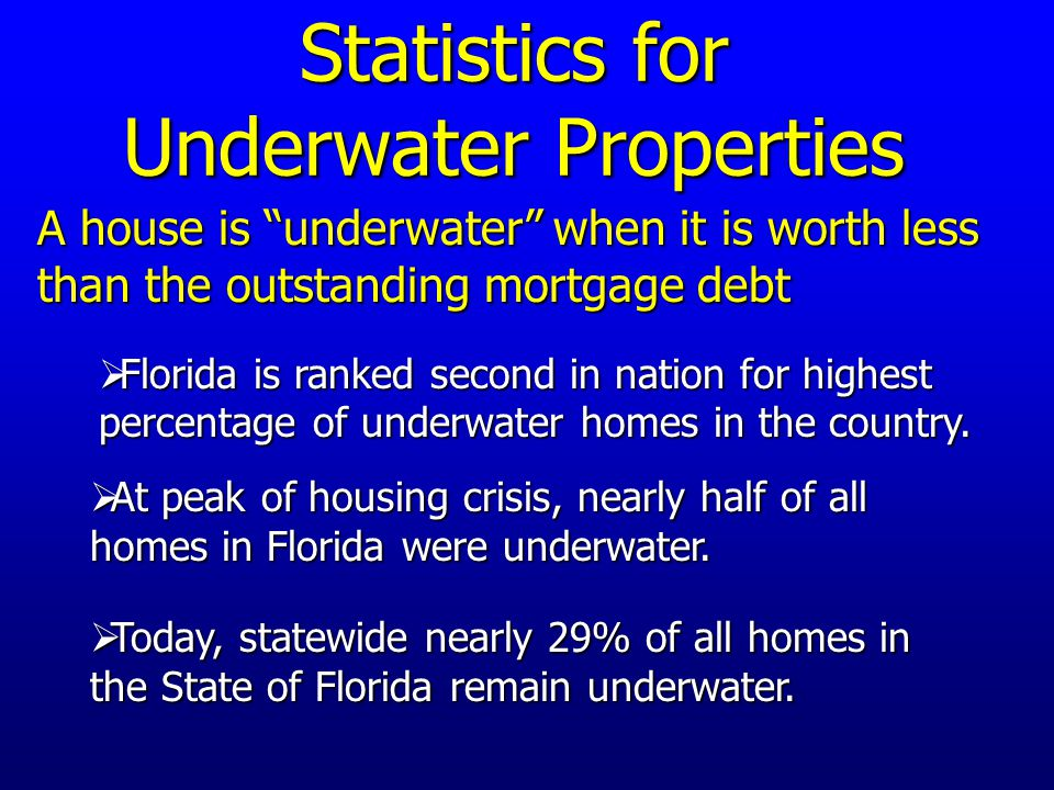 Statistics for Underwater Properties A house is underwater when it is worth less than the outstanding mortgage debt  Today, statewide nearly 29% of all homes in the State of Florida remain underwater.