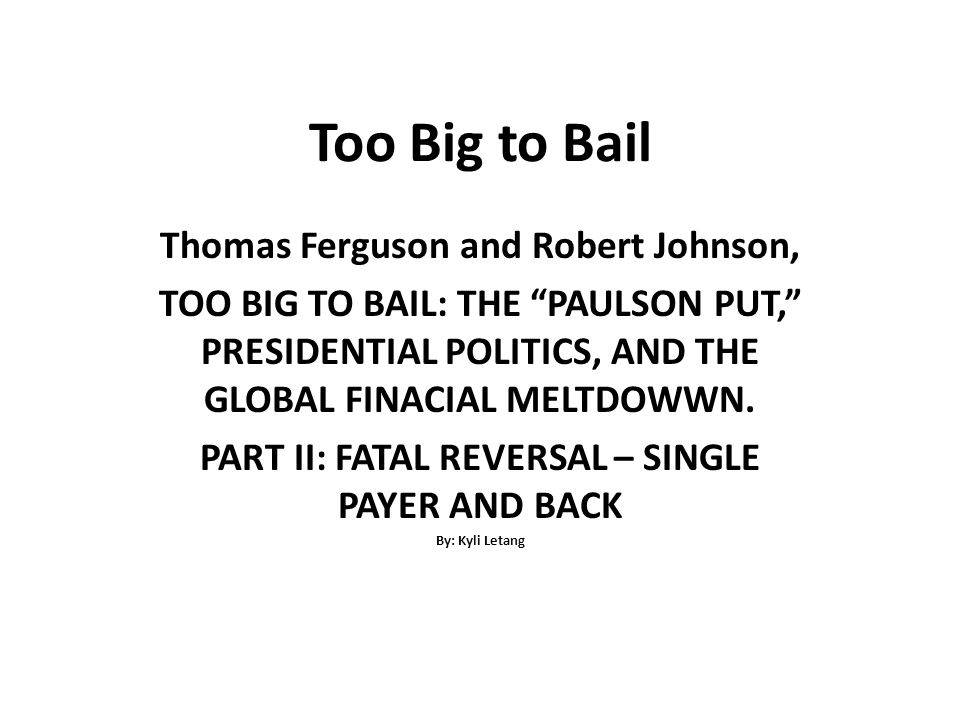 Too Big to Bail Thomas Ferguson and Robert Johnson, TOO BIG TO BAIL: THE PAULSON PUT, PRESIDENTIAL POLITICS, AND THE GLOBAL FINACIAL MELTDOWWN.