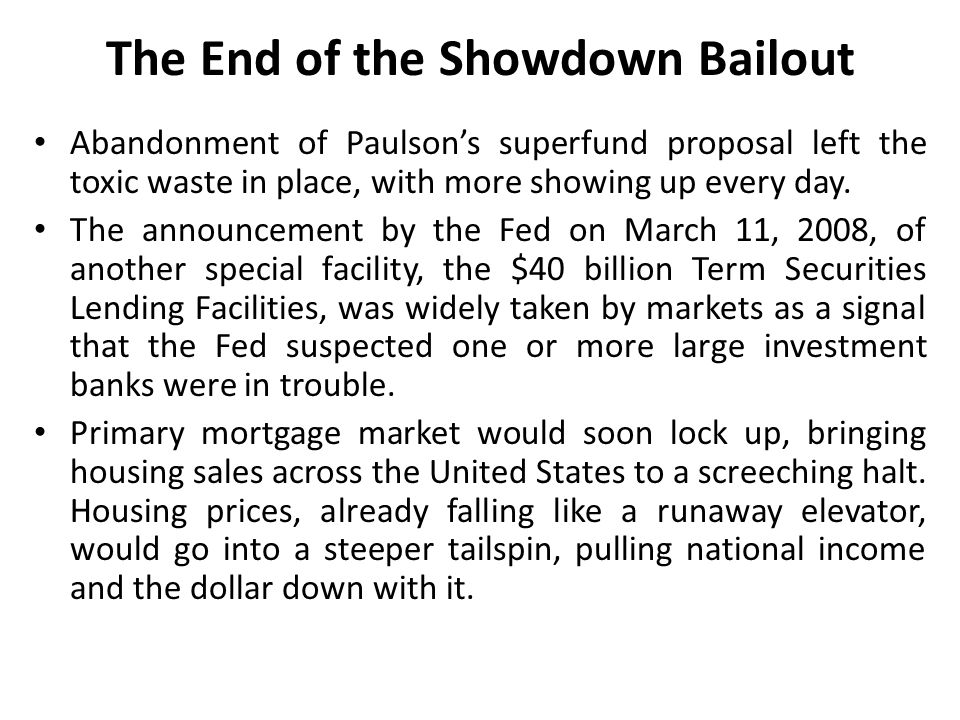 Republicans went ballistic, with the combination of the big bailouts for two more giant financial institutions and even modest government help for ordinary Americans with bad mortgages was too much The bailout became inevitable when central banks in Asia and Russia began to curtail their purchases of the GSEs' debt, pushing up mortgage rates and deepening the economic downturn.
