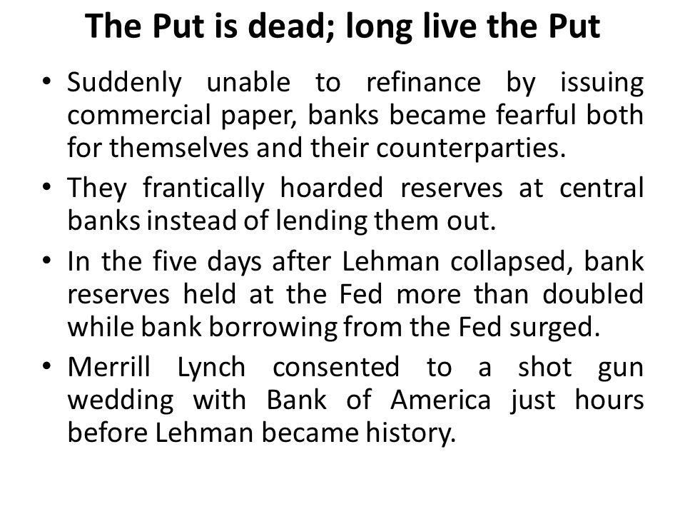 The Put is dead; long live the Put Suddenly unable to refinance by issuing commercial paper, banks became fearful both for themselves and their counterparties.