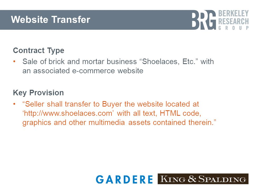 Website Transfer Contract Type Sale of brick and mortar business Shoelaces, Etc. with an associated e-commerce website Key Provision Seller shall transfer to Buyer the website located at 'http://www.shoelaces.com' with all text, HTML code, graphics and other multimedia assets contained therein.