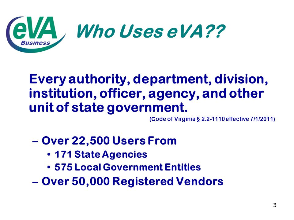 3 Who Uses eVA?? Every authority, department, division, institution, officer, agency, and other unit of state government. (Code of Virginia § 2.2-1110