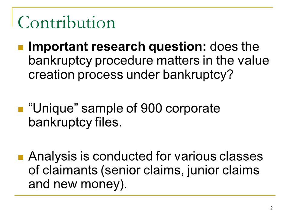Contribution Important research question: does the bankruptcy procedure matters in the value creation process under bankruptcy.