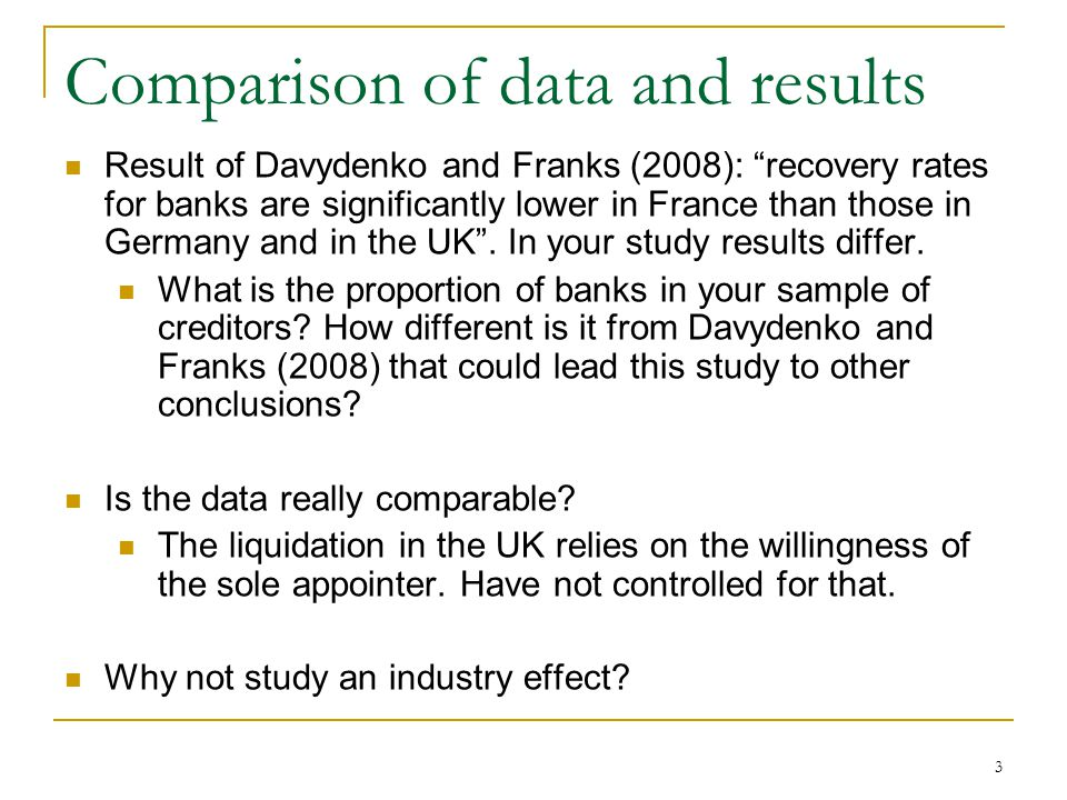 Comparison of data and results Result of Davydenko and Franks (2008): recovery rates for banks are significantly lower in France than those in Germany and in the UK .