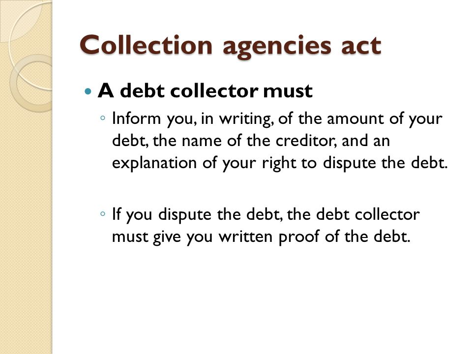 Collection agencies act A debt collector must ◦ Inform you, in writing, of the amount of your debt, the name of the creditor, and an explanation of yo