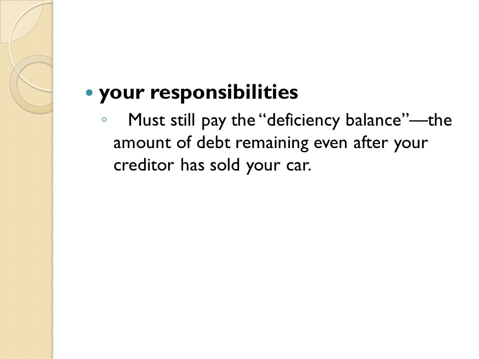 """your responsibilities ◦ Must still pay the """"deficiency balance""""—the amount of debt remaining even after your creditor has sold your car."""