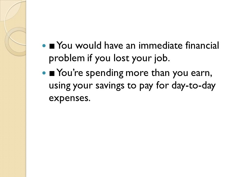 ■ You would have an immediate financial problem if you lost your job. ■ You're spending more than you earn, using your savings to pay for day-to-day e
